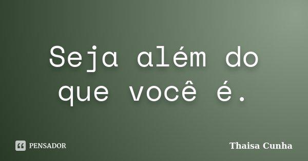Seja além do que você é.... Frase de Thaisa Cunha.