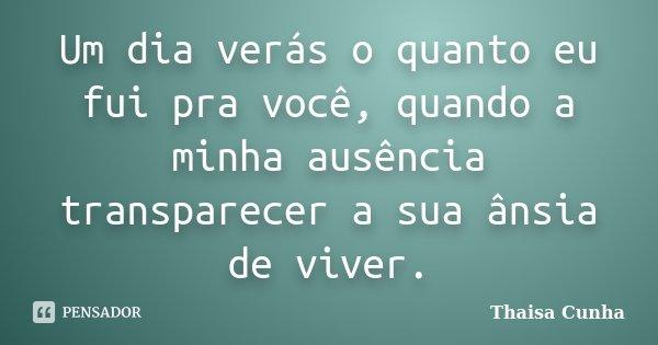 Um dia verás o quanto eu fui pra você, quando a minha ausência transparecer a sua ânsia de viver.... Frase de Thaisa Cunha.
