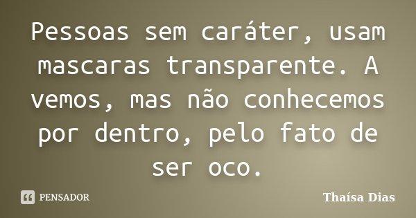 Pessoas sem caráter, usam mascaras transparente. A vemos, mas não conhecemos por dentro, pelo fato de ser oco.... Frase de Thaísa Dias.
