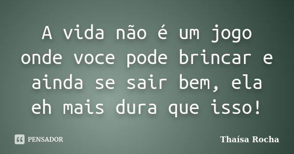 A vida não é um jogo onde voce pode brincar e ainda se sair bem, ela eh mais dura que isso!... Frase de Thaísa Rocha.