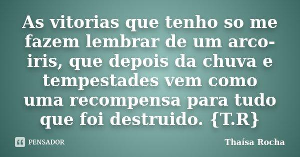 As vitorias que tenho so me fazem lembrar de um arco-iris, que depois da chuva e tempestades vem como uma recompensa para tudo que foi destruido. {T.R}... Frase de Thaísa Rocha.