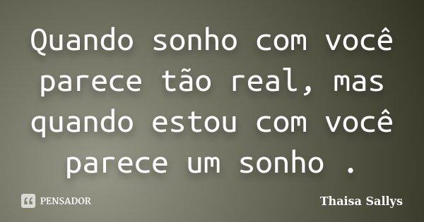 Quando sonho com você parece tão real, mas quando estou com você parece um sonho .... Frase de Thaisa Sallys.