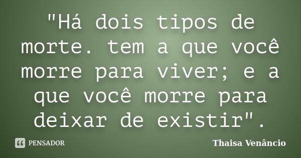 """""""Há dois tipos de morte. tem a que você morre para viver; e a que você morre para deixar de existir"""".... Frase de Thaisa Venâncio."""
