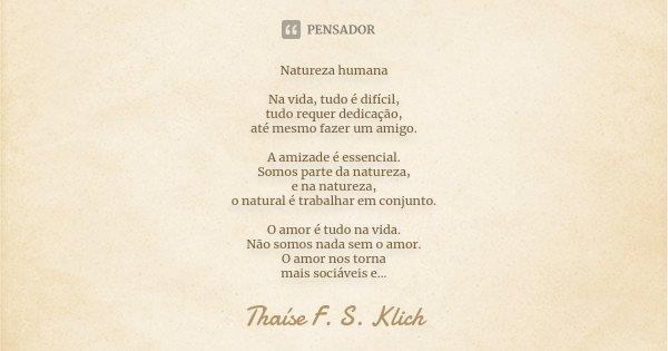 Natureza humana Na vida, tudo é difícil, tudo requer dedicação, até mesmo fazer um amigo. A amizade é essencial. Somos parte da natureza, e na natureza, o natur... Frase de Thaíse F. S. Klich.