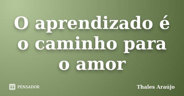 O aprendizado é o caminho para o amor... Frase de Thales Araújo.