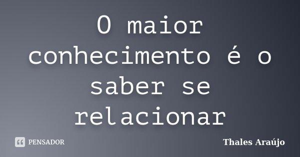 O maior conhecimento é o saber se relacionar... Frase de Thales Araújo.