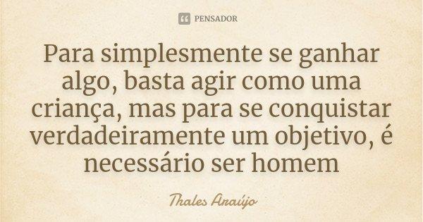 Para simplesmente se ganhar algo, basta agir como uma criança, mas para se conquistar verdadeiramente um objetivo, é necessário ser homem... Frase de Thales Araújo.