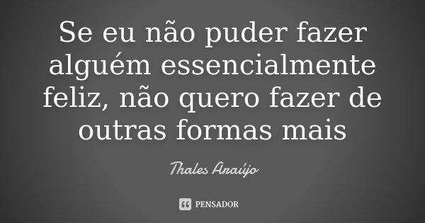 Se eu não puder fazer alguém essencialmente feliz, não quero fazer de outras formas mais... Frase de Thales Araújo.