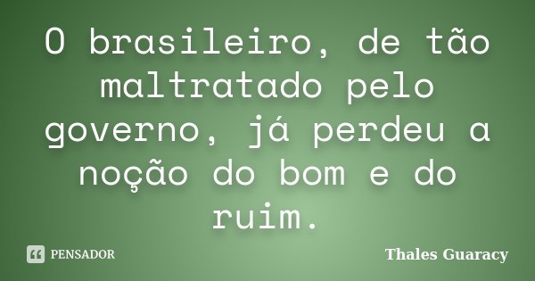 O brasileiro, de tão maltratado pelo governo, já perdeu a noção do bom e do ruim.... Frase de Thales Guaracy.