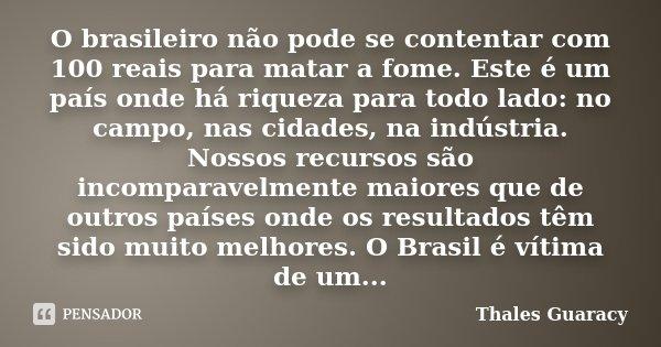 O brasileiro não pode se contentar com 100 reais para matar a fome. Este é um país onde há riqueza para todo lado: no campo, nas cidades, na indústria. Nossos r... Frase de Thales Guaracy.