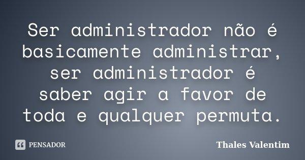 Ser administrador não é basicamente administrar, ser administrador é saber agir a favor de toda e qualquer permuta.... Frase de Thales Valentim.
