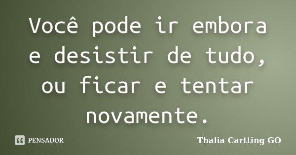 Você pode ir embora e desistir de tudo, ou ficar e tentar novamente.... Frase de Thalia Cartting GO.