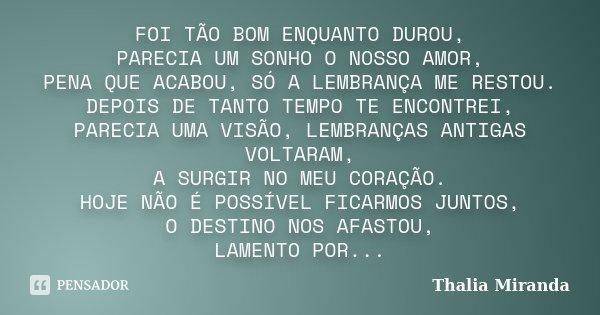 FOI TÃO BOM ENQUANTO DUROU, PARECIA UM SONHO O NOSSO AMOR, PENA QUE ACABOU, SÓ A LEMBRANÇA ME RESTOU. DEPOIS DE TANTO TEMPO TE ENCONTREI, PARECIA UMA VISÃO, LEM... Frase de Thalia Miranda.