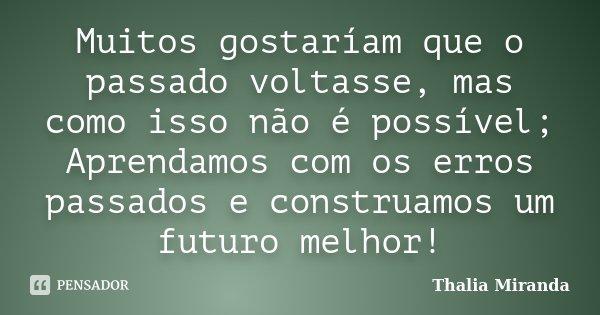 Muitos gostaríam que o passado voltasse, mas como isso não é possível; Aprendamos com os erros passados e construamos um futuro melhor!... Frase de Thalia Miranda.