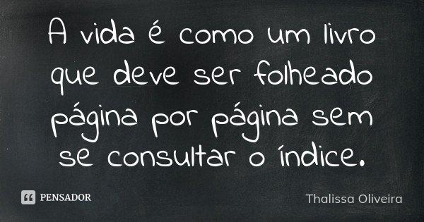 A vida é como um livro que deve ser folheado página por página sem se consultar o índice.... Frase de Thalissa Oliveira.