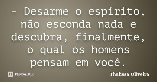 - Desarme o espírito, não esconda nada e descubra, finalmente, o qual os homens pensam em você.... Frase de Thalissa Oliveira.