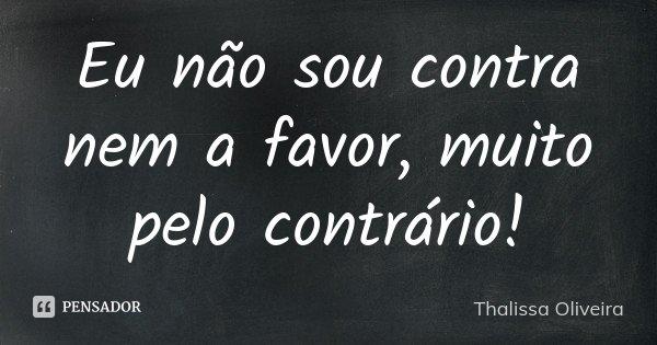 Eu não sou contra nem a favor, muito pelo contrário!... Frase de Thalissa Oliveira.