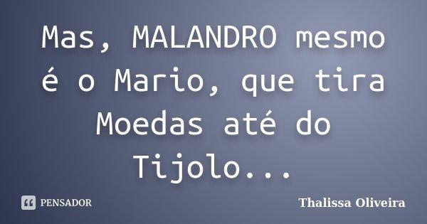 Mas, MALANDRO mesmo é o Mario, que tira Moedas até do Tijolo...... Frase de Thalissa Oliveira.
