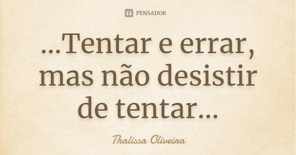 ...Tentar e errar, mas não desistir de tentar...... Frase de Thalissa Oliveira.