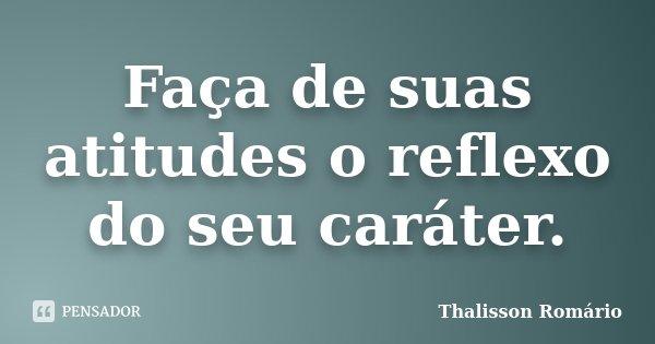 Faça de suas atitudes o reflexo do seu caráter.... Frase de Thalisson Romário.