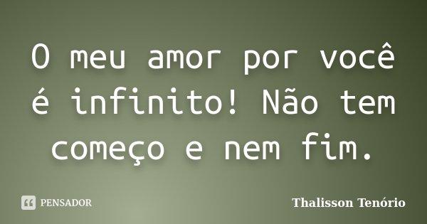 O meu amor por você é infinito! Não tem começo e nem fim.... Frase de Thalisson Tenório.