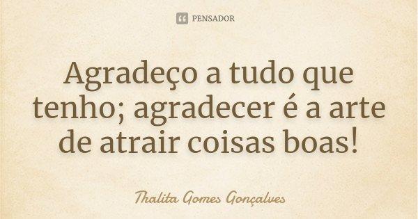 Agradeço a tudo que tenho; agradecer é a arte de atrair coisas boas!... Frase de Thalita Gomes Gonçalves.