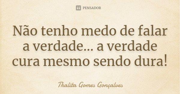 Não tenho medo de falar a verdade... a verdade cura mesmo sendo dura!... Frase de Thalita Gomes Gonçalves.
