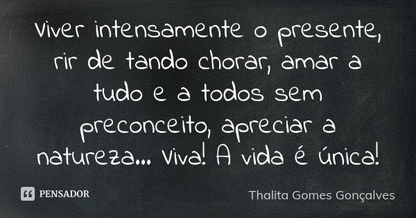Viver intensamente o presente, rir de tando chorar, amar a tudo e a todos sem preconceito, apreciar a natureza... Viva! A vida é única!... Frase de Thalita Gomes Gonçalves.