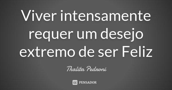 Viver intensamente requer um desejo extremo de ser Feliz... Frase de Thalita Pedroni.