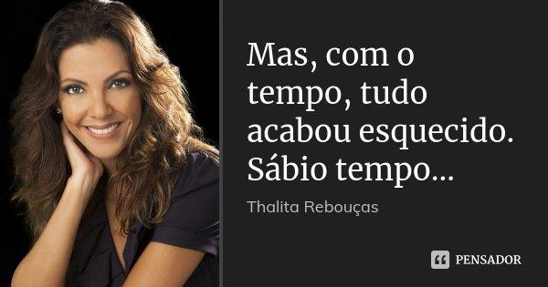 Mas, com o tempo, tudo acabou esquecido. Sábio tempo...... Frase de Thalita Rebouças.