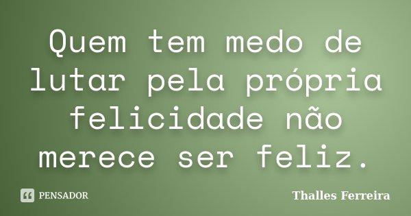 Quem tem medo de lutar pela própria felicidade não merece ser feliz.... Frase de Thalles Ferreira.