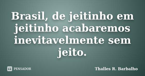 Brasil, de jeitinho em jeitinho acabaremos inevitavelmente sem jeito.... Frase de Thalles R. Barbalho.