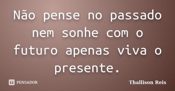 Não pense no passado nem sonhe com o futuro apenas viva o presente.... Frase de Thallison Reis.