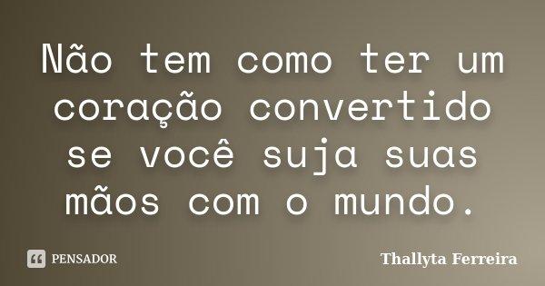 Não tem como ter um coração convertido se você suja suas mãos com o mundo.... Frase de Thallyta Ferreira.