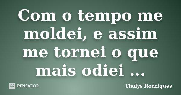 Com o tempo me moldei, e assim me tornei o que mais odiei ...... Frase de Thalys Rodrigues.