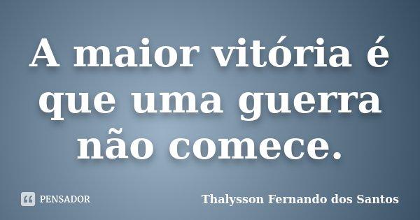 A maior vitória é que uma guerra não comece.... Frase de Thalysson Fernando dos Santos.