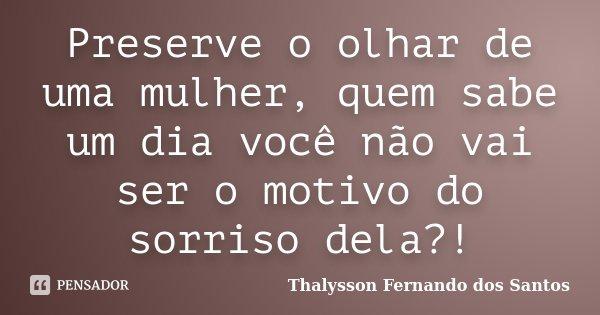 Preserve o olhar de uma mulher, quem sabe um dia você não vai ser o motivo do sorriso dela?!... Frase de Thalysson Fernando dos Santos.