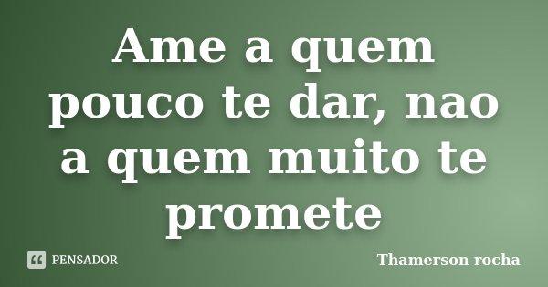 Ame a quem pouco te dar, nao a quem muito te promete... Frase de Thamerson rocha.