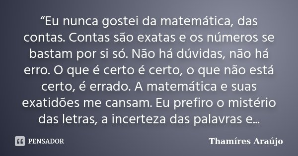 """""""Eu nunca gostei da matemática, das contas. Contas são exatas e os números se bastam por si só. Não há dúvidas, não há erro. O que é certo é certo, o que não es... Frase de Thamíres Araújo."""