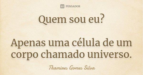 Quem sou eu? Apenas uma célula de um corpo chamado universo.... Frase de Thamires Gomes Silva.