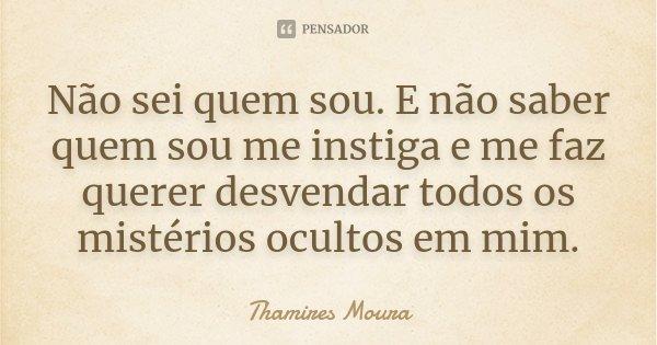 Não sei quem sou. E não saber quem sou me instiga e me faz querer desvendar todos os mistérios ocultos em mim.... Frase de Thamires Moura.