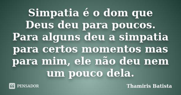 Simpatia é o dom que Deus deu para poucos. Para alguns deu a simpatia para certos momentos mas para mim, ele não deu nem um pouco dela.... Frase de Thamiris Batista.
