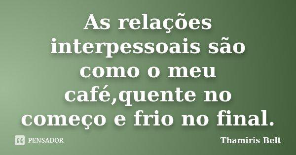 As relações interpessoais são como o meu café,quente no começo e frio no final.... Frase de Thamiris Belt.