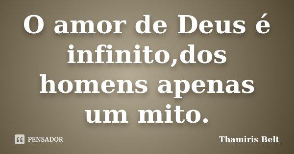 O amor de Deus é infinito,dos homens apenas um mito.... Frase de Thamiris Belt.