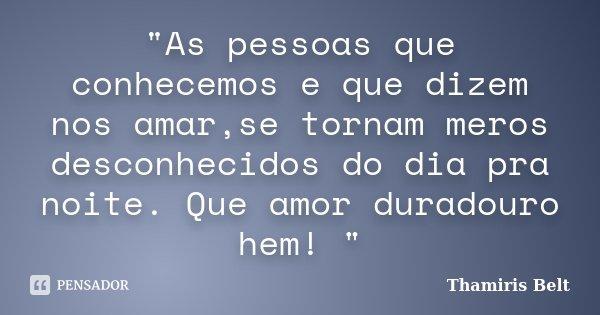 """""""As pessoas que conhecemos e que dizem nos amar,se tornam meros desconhecidos do dia pra noite. Que amor duradouro hem! """"... Frase de Thamiris Belt."""