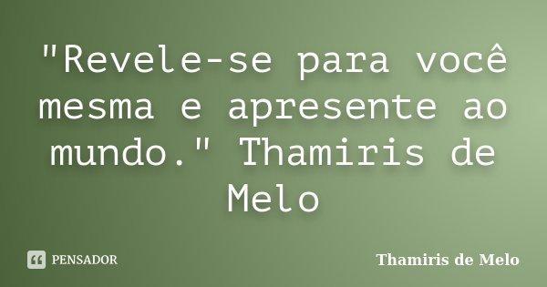 """""""Revele-se para você mesma e apresente ao mundo."""" Thamiris de Melo... Frase de Thamiris de Melo."""