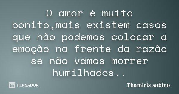O amor é muito bonito,mais existem casos que não podemos colocar a emoção na frente da razão se não vamos morrer humilhados..... Frase de Thamiris sabino.