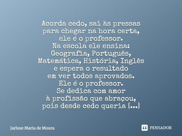 Acorda cedo, sai às pressas para chegar na hora certa, ele é o professor. Na escola ele ensina: Geografia, Português, Matemática, História, Inglês e espera o re... Frase de thamirys.