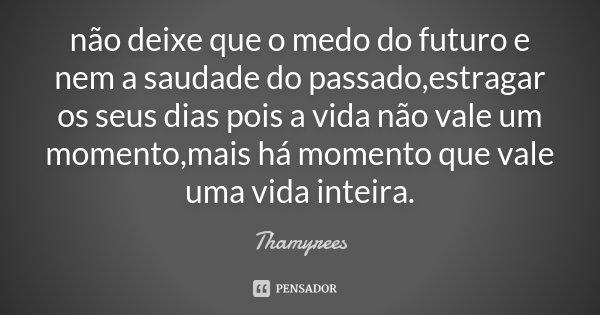 não deixe que o medo do futuro e nem a saudade do passado,estragar os seus dias pois a vida não vale um momento,mais há momento que vale uma vida inteira .... Frase de Thamyrees.