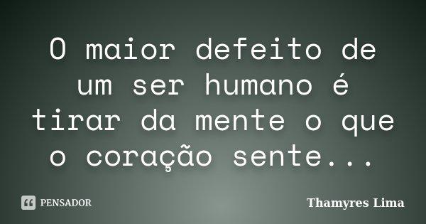 O maior defeito de um ser humano é tirar da mente o que o coração sente...... Frase de thamyres Lima.